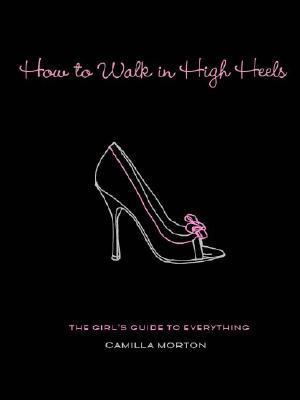 How to Walk in High Heels By Morton, Camilla