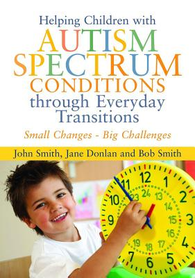 Helping Children With Autism Spectrum Conditions Through Everyday Transitions By Smith, John/ Donlan, Jane/ Smith, Bob